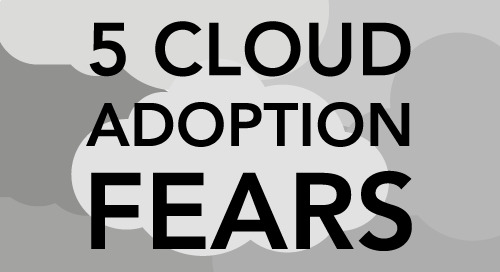 Five Fears of Cloud Adoption & How to Overcome Them